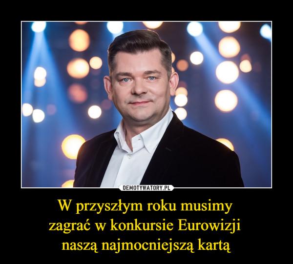 W przyszłym roku musimy zagrać w konkursie Eurowizji naszą najmocniejszą kartą –
