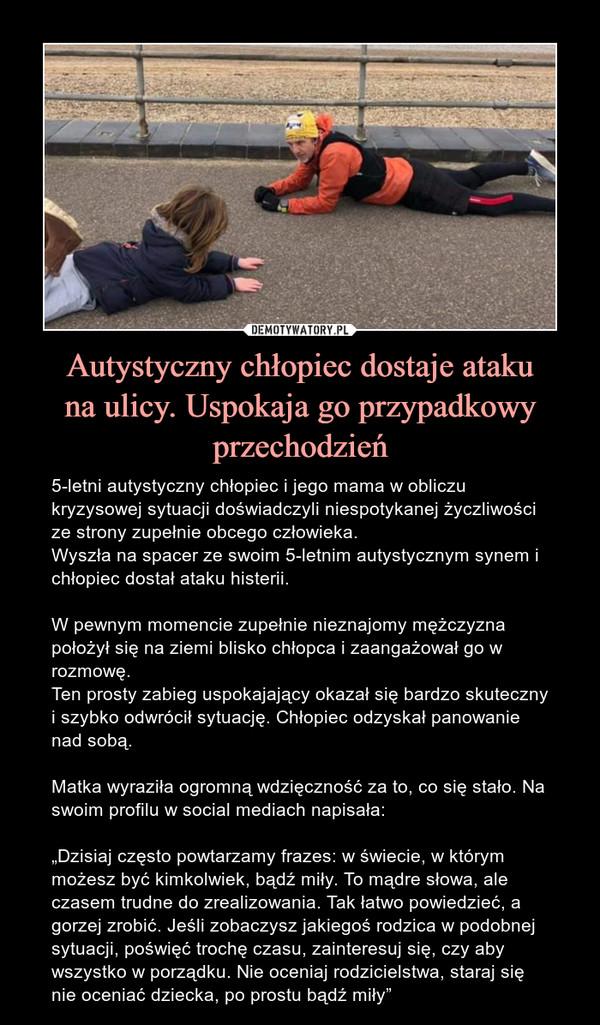 """Autystyczny chłopiec dostaje atakuna ulicy. Uspokaja go przypadkowy przechodzień – 5-letni autystyczny chłopiec i jego mama w obliczu kryzysowej sytuacji doświadczyli niespotykanej życzliwości ze strony zupełnie obcego człowieka.Wyszła na spacer ze swoim 5-letnim autystycznym synem i chłopiec dostał ataku histerii.W pewnym momencie zupełnie nieznajomy mężczyzna położył się na ziemi blisko chłopca i zaangażował go w rozmowę.Ten prosty zabieg uspokajający okazał się bardzo skuteczny i szybko odwrócił sytuację. Chłopiec odzyskał panowanie nad sobą.Matka wyraziła ogromną wdzięczność za to, co się stało. Na swoim profilu w social mediach napisała:""""Dzisiaj często powtarzamy frazes: w świecie, w którym możesz być kimkolwiek, bądź miły. To mądre słowa, ale czasem trudne do zrealizowania. Tak łatwo powiedzieć, a gorzej zrobić. Jeśli zobaczysz jakiegoś rodzica w podobnej sytuacji, poświęć trochę czasu, zainteresuj się, czy aby wszystko w porządku. Nie oceniaj rodzicielstwa, staraj się nie oceniać dziecka, po prostu bądź miły"""" 5-letni autystyczny chłopiec i jego mama w obliczu kryzysowej sytuacji doświadczyli niespotykanej życzliwości ze strony zupełnie obcego człowieka.Wyszła na spacer ze swoim 5-letnim autystycznym synem i chłopiec dostał ataku histerii.W pewnym momencie zupełnie nieznajomy mężczyzna położył się na ziemi blisko chłopca i zaangażował go w rozmowę.Ten prosty zabieg uspokajający okazał się bardzo skuteczny i szybko odwrócił sytuację. Chłopiec odzyskał panowanie nad sobą.Matka wyraziła ogromną wdzięczność za to, co się stało. Na swoim profilu w social mediach napisała:""""Dzisiaj często powtarzamy frazes: w świecie, w którym możesz być kimkolwiek, bądź miły. To mądre słowa, ale czasem trudne do zrealizowania. Tak łatwo powiedzieć, a gorzej zrobić. Jeśli zobaczysz jakiegoś rodzica w podobnej sytuacji, poświęć trochę czasu, zainteresuj się, czy aby wszystko w porządku. Nie oceniaj rodzicielstwa, staraj się nie oceniać dziecka, po prostu bądź miły"""""""
