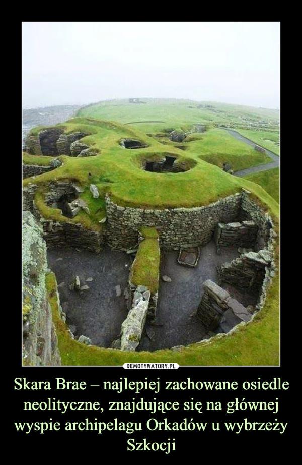 Skara Brae – najlepiej zachowane osiedle neolityczne, znajdujące się na głównej wyspie archipelagu Orkadów u wybrzeży Szkocji –