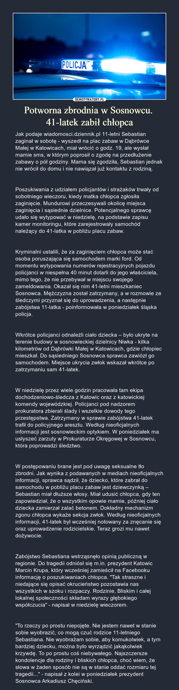 Potworna zbrodnia w Sosnowcu. 41-latek zabił chłopca – Jak podaje wiadomosci.dziennik.pl 11-letni Sebastian zaginał w sobotę - wyszedł na plac zabaw w Dąbrówce Małej w Katowicach, miał wrócić o godz. 19, ale wysłał mamie sms, w którym poprosił o zgodę na przedłużenie zabawy o pół godziny. Mama się zgodziła, Sebastian jednak nie wrócił do domu i nie nawiązał już kontaktu z rodziną.Poszukiwania z udziałem policjantów i strażaków trwały od sobotniego wieczoru, kiedy matka chłopca zgłosiła zaginięcie. Mundurowi przeczesywali okolicę miejsca zaginięcia i sąsiednie dzielnice. Potencjalnego sprawcę udało się wytypować w niedzielę, na podstawie zapisu kamer monitoringu, które zarejestrowały samochód należący do 41-latka w pobliżu placu zabaw.Kryminalni ustalili, że za zaginięciem chłopca może stać osoba poruszająca się samochodem marki ford. Od momentu wytypowania numerów rejestracyjnych pojazdu policjanci w niespełna 40 minut dotarli do jego właściciela, mimo tego, że nie przebywał w miejscu swojego zameldowania. Okazał się nim 41-letni mieszkaniec Sosnowca. Mężczyzna został zatrzymany, a w rozmowie ze śledczymi przyznał się do uprowadzenia, a następnie zabójstwa 11-latka - poinformowała w poniedziałek śląska policja.Wkrótce policjanci odnaleźli ciało dziecka – było ukryte na terenie budowy w sosnowieckiej dzielnicy Niwka - kilka kilometrów od Dąbrówki Małej w Katowicach, gdzie chłopiec mieszkał. Do sąsiedniego Sosnowca sprawca zawiózł go samochodem. Miejsce ukrycia zwłok wskazał wkrótce po zatrzymaniu sam 41-latek.W niedzielę przez wiele godzin pracowała tam ekipa dochodzeniowo-śledcza z Katowic oraz z katowickiej komendy wojewódzkiej. Policjanci pod nadzorem prokuratora zbierali ślady i wszelkie dowody tego przestępstwa. Zatrzymany w sprawie zabójstwa 41-latek trafił do policyjnego aresztu. Według nieoficjalnych informacji jest sosnowieckim optykiem. W poniedziałek ma usłyszeć zarzuty w Prokuraturze Okręgowej w Sosnowcu, która poprowadzi śledztwo.W postępowaniu brane jes