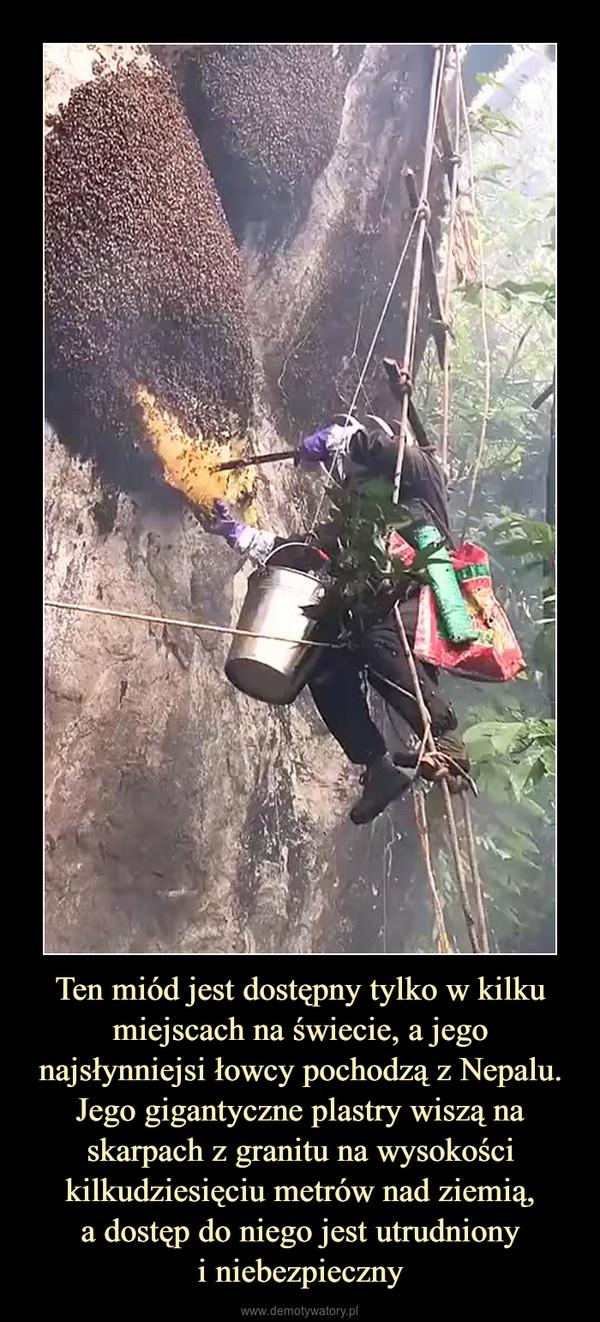 Ten miód jest dostępny tylko w kilku miejscach na świecie, a jego najsłynniejsi łowcy pochodzą z Nepalu. Jego gigantyczne plastry wiszą na skarpach z granitu na wysokości kilkudziesięciu metrów nad ziemią,a dostęp do niego jest utrudnionyi niebezpieczny –