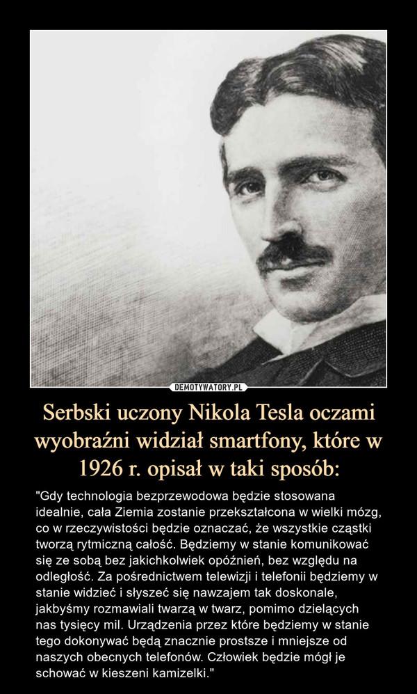"""Serbski uczony Nikola Tesla oczami wyobraźni widział smartfony, które w 1926 r. opisał w taki sposób: – """"Gdy technologia bezprzewodowa będzie stosowana idealnie, cała Ziemia zostanie przekształcona w wielki mózg, co w rzeczywistości będzie oznaczać, że wszystkie cząstki tworzą rytmiczną całość. Będziemy w stanie komunikować się ze sobą bez jakichkolwiek opóźnień, bez względu na odległość. Za pośrednictwem telewizji i telefonii będziemy w stanie widzieć i słyszeć się nawzajem tak doskonale, jakbyśmy rozmawiali twarzą w twarz, pomimo dzielących nas tysięcy mil. Urządzenia przez które będziemy w stanie tego dokonywać będą znacznie prostsze i mniejsze od naszych obecnych telefonów. Człowiek będzie mógł je schować w kieszeni kamizelki."""" """"Gdy technologia bezprzewodowa będzie stosowana idealnie, cała Ziemia zostanie przekształcona w wielki mózg, co w rzeczywistości będzie oznaczać, że wszystkie cząstki tworzą rytmiczną całość. Będziemy w stanie komunikować się ze sobą bez jakichkolwiek opóźnień, bez względu na odległość. Za pośrednictwem telewizji i telefonii będziemy w stanie widzieć i słyszeć się nawzajem tak doskonale, jakbyśmy rozmawiali twarzą w twarz, pomimo dzielących nas tysięcy mil. Urządzenia przez które będziemy w stanie tego dokonywać będą znacznie prostsze i mniejsze od naszych obecnych telefonów. Człowiek będzie mógł je schować w kieszeni kamizelki"""""""