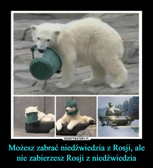 Możesz zabrać niedźwiedzia z Rosji, ale nie zabierzesz Rosji z niedźwiedzia