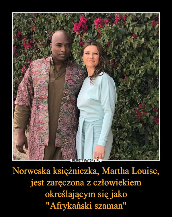 """Norweska księżniczka, Martha Louise, jest zaręczona z człowiekiem określającym się jako""""Afrykański szaman"""" –"""