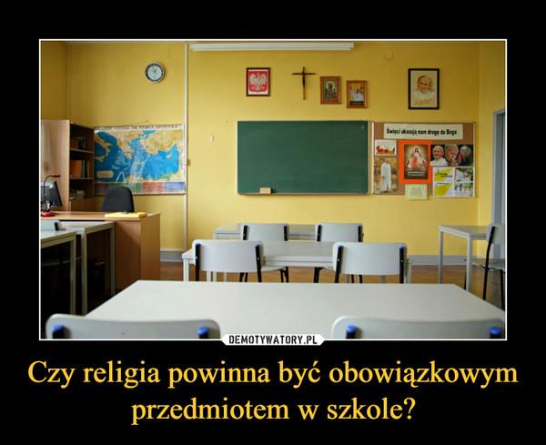 Czy religia powinna być obowiązkowym przedmiotem w szkole? –