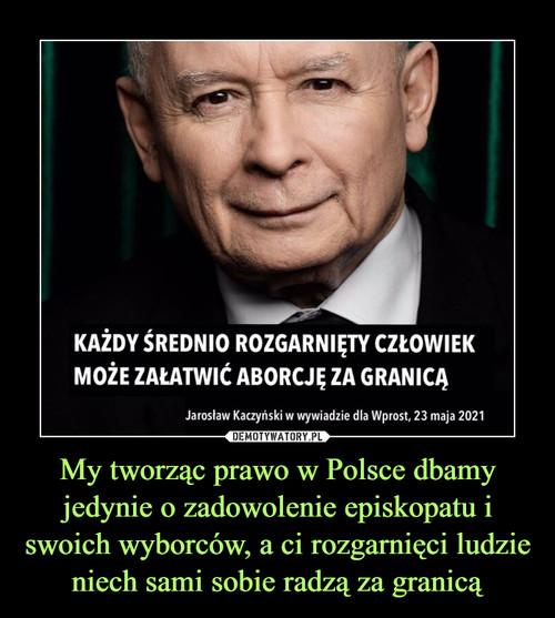 My tworząc prawo w Polsce dbamy jedynie o zadowolenie episkopatu i swoich wyborców, a ci rozgarnięci ludzie niech sami sobie radzą za granicą