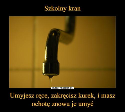 Szkolny kran Umyjesz ręce, zakręcisz kurek, i masz ochotę znowu je umyć