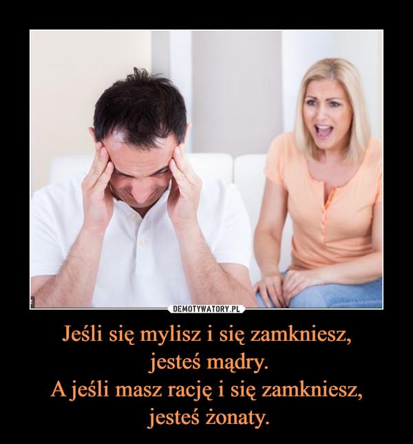 Jeśli się mylisz i się zamkniesz, jesteś mądry.A jeśli masz rację i się zamkniesz, jesteś żonaty. –