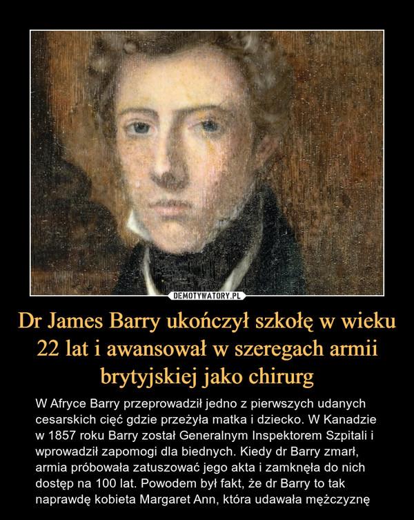 Dr James Barry ukończył szkołę w wieku 22 lat i awansował w szeregach armii brytyjskiej jako chirurg – W Afryce Barry przeprowadził jedno z pierwszych udanych cesarskich cięć gdzie przeżyła matka i dziecko. W Kanadzie w 1857 roku Barry został Generalnym Inspektorem Szpitali i wprowadził zapomogi dla biednych. Kiedy dr Barry zmarł, armia próbowała zatuszować jego akta i zamknęła do nich dostęp na 100 lat. Powodem był fakt, że dr Barry to tak naprawdę kobieta Margaret Ann, która udawała mężczyznę