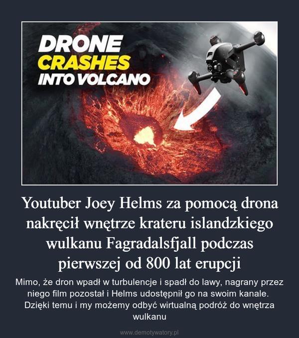 Youtuber Joey Helms za pomocą drona nakręcił wnętrze krateru islandzkiego wulkanu Fagradalsfjall podczas pierwszej od 800 lat erupcji – Mimo, że dron wpadł w turbulencje i spadł do lawy, nagrany przez niego film pozostał i Helms udostępnił go na swoim kanale. Dzięki temu i my możemy odbyć wirtualną podróż do wnętrza wulkanu