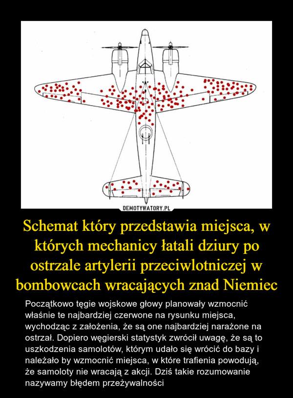 Schemat który przedstawia miejsca, w których mechanicy łatali dziury po ostrzale artylerii przeciwlotniczej w bombowcach wracających znad Niemiec – Początkowo tęgie wojskowe głowy planowały wzmocnić właśnie te najbardziej czerwone na rysunku miejsca, wychodząc z założenia, że są one najbardziej narażone na ostrzał. Dopiero węgierski statystyk zwrócił uwagę, że są to uszkodzenia samolotów, którym udało się wrócić do bazy i należało by wzmocnić miejsca, w które trafienia powodują, że samoloty nie wracają z akcji. Dziś takie rozumowanie nazywamy błędem przeżywalności