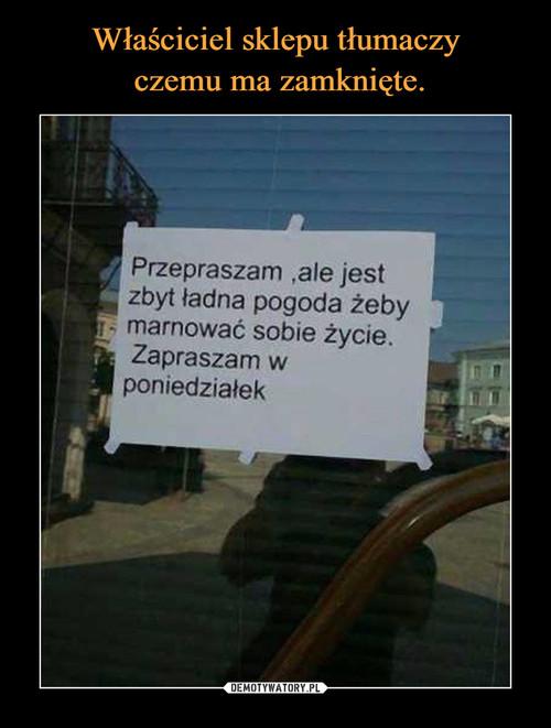 Właściciel sklepu tłumaczy  czemu ma zamknięte.