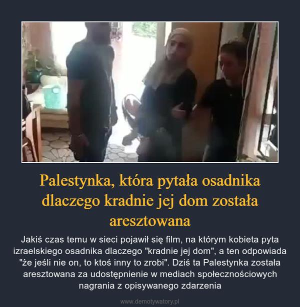 """Palestynka, która pytała osadnika dlaczego kradnie jej dom została aresztowana – Jakiś czas temu w sieci pojawił się film, na którym kobieta pyta izraelskiego osadnika dlaczego """"kradnie jej dom"""", a ten odpowiada """"że jeśli nie on, to ktoś inny to zrobi"""". Dziś ta Palestynka została aresztowana za udostępnienie w mediach społecznościowych nagrania z opisywanego zdarzenia"""