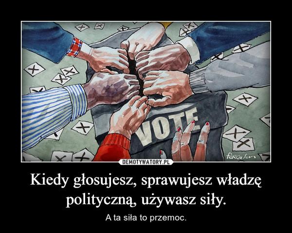 Kiedy głosujesz, sprawujesz władzę polityczną, używasz siły. – A ta siła to przemoc.