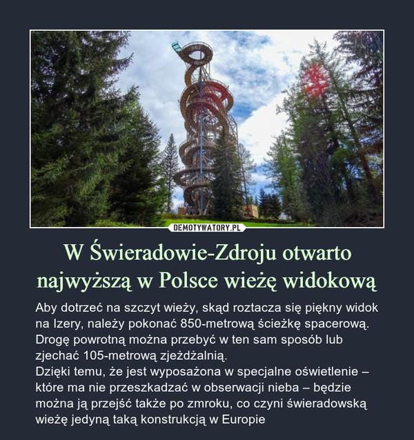 W Świeradowie-Zdroju otwarto najwyższą w Polsce wieżę widokową – Aby dotrzeć na szczyt wieży, skąd roztacza się piękny widok na Izery, należy pokonać 850-metrową ścieżkę spacerową. Drogę powrotną można przebyć w ten sam sposób lub zjechać 105-metrową zjeżdżalnią.Dzięki temu, że jest wyposażona w specjalne oświetlenie – które ma nie przeszkadzać w obserwacji nieba – będzie można ją przejść także po zmroku, co czyni świeradowską wieżę jedyną taką konstrukcją w Europie