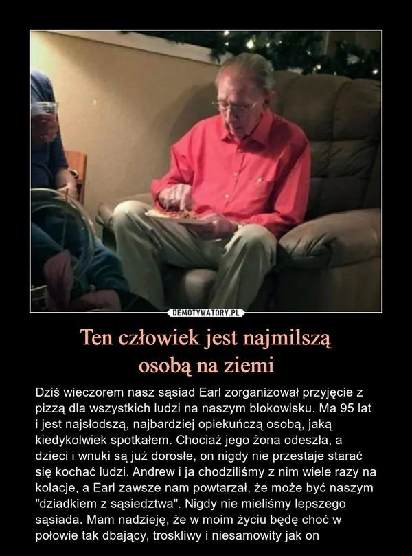 """Ten człowiek jest najmilsząosobą na ziemi – Dziś wieczorem nasz sąsiad Earl zorganizował przyjęcie z pizzą dla wszystkich ludzi na naszym blokowisku. Ma 95 lat i jest najsłodszą, najbardziej opiekuńczą osobą, jaką kiedykolwiek spotkałem. Chociaż jego żona odeszła, a dzieci i wnuki są już dorosłe, on nigdy nie przestaje starać się kochać ludzi. Andrew i ja chodziliśmy z nim wiele razy na kolacje, a Earl zawsze nam powtarzał, że może być naszym """"dziadkiem z sąsiedztwa"""". Nigdy nie mieliśmy lepszego sąsiada. Mam nadzieję, że w moim życiu będę choć w połowie tak dbający, troskliwy i niesamowity jak on"""