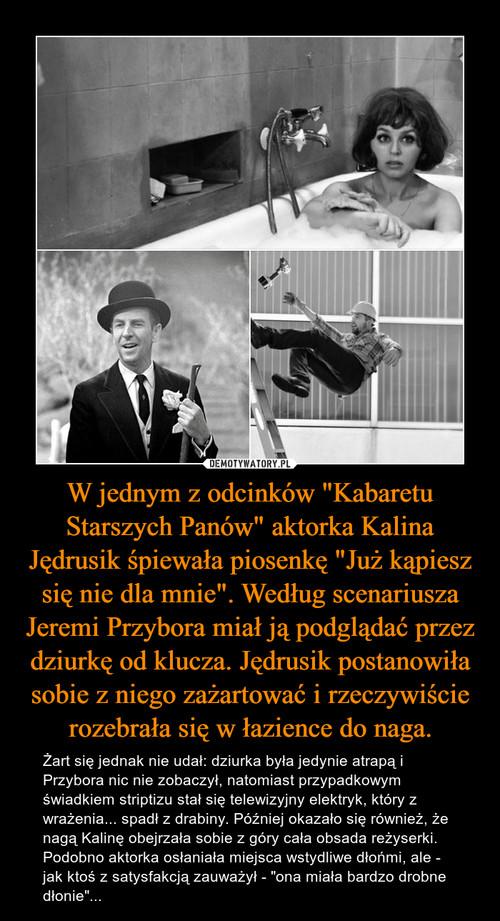 """W jednym z odcinków """"Kabaretu Starszych Panów"""" aktorka Kalina Jędrusik śpiewała piosenkę """"Już kąpiesz się nie dla mnie"""". Według scenariusza Jeremi Przybora miał ją podglądać przez dziurkę od klucza. Jędrusik postanowiła sobie z niego zażartować i rzeczywiście rozebrała się w łazience do naga."""