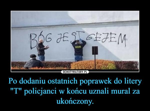 """Po dodaniu ostatnich poprawek do litery """"T"""" policjanci w końcu uznali mural za ukończony. –"""