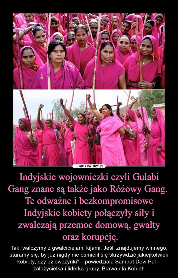 """Indyjskie wojowniczki czyli Gulabi Gang znane są także jako Różowy Gang.  Te odważne i bezkompromisowe Indyjskie kobiety połączyły siły i zwalczają przemoc domową, gwałty oraz korupcję. – Tak, walczymy z gwałcicielami kijami. Jeśli znajdujemy winnego, staramy się, by już nigdy nie ośmielił się skrzywdzić jakiejkolwiek kobiety, czy dziewczynki"""" – powiedziała Sampat Devi Pal – założycielka i liderka grupy. Brawa dla Kobiet!"""