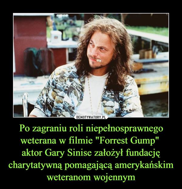 """Po zagraniu roli niepełnosprawnego weterana w filmie """"Forrest Gump"""" aktor Gary Sinise założył fundację charytatywną pomagającą amerykańskim weteranom wojennym –"""