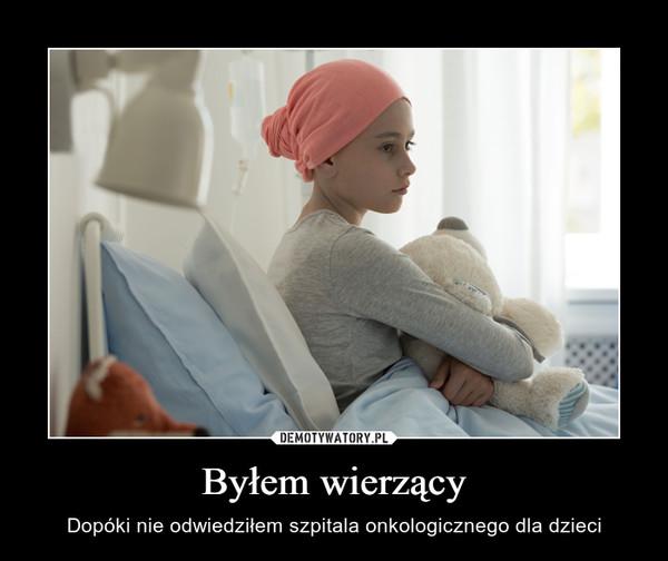 Byłem wierzący – Dopóki nie odwiedziłem szpitala onkologicznego dla dzieci