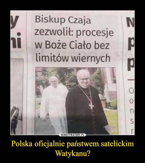 Polska oficjalnie państwem satelickim Watykanu? –  Biskup Czajazezwolił: procesjew Boże Ciało bezlimitów wiernych