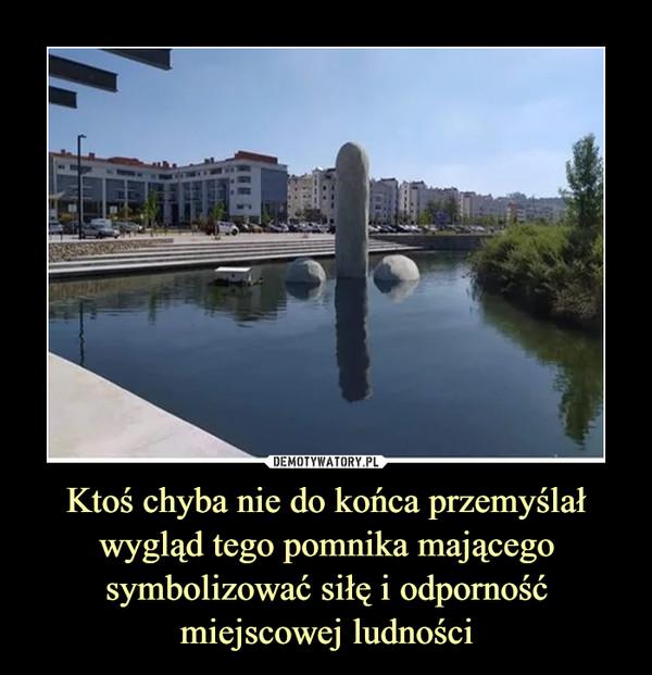 Ktoś chyba nie do końca przemyślał wygląd tego pomnika mającego symbolizować siłę i odporność miejscowej ludności –