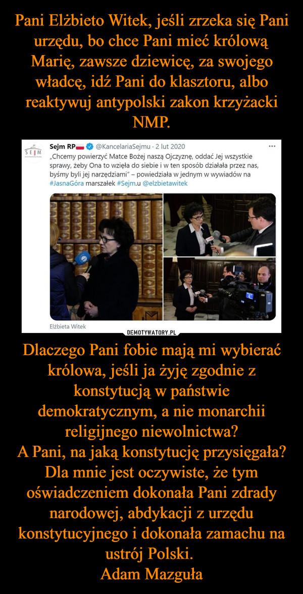 Dlaczego Pani fobie mają mi wybierać królowa, jeśli ja żyję zgodnie z konstytucją w państwie demokratycznym, a nie monarchii religijnego niewolnictwa?A Pani, na jaką konstytucję przysięgała?Dla mnie jest oczywiste, że tym oświadczeniem dokonała Pani zdrady narodowej, abdykacji z urzędu konstytucyjnego i dokonała zamachu na ustrój Polski. Adam Mazguła –