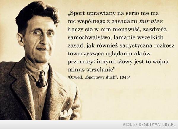 """O sporcie słów kilka –  """"Sport uprawiany na serio nie manic wspólnego z zasadami fair play.Łączy się w nim nienawiść, zazdrość,samochwalstwo, łamanie wszelkichzasad, jak również sadystyczna rozkosztowarzysząca oglądaniu aktówprzemocy: innymi słowy jest to wojnaminus strzelanie""""/Orwell, """"Sportowy duch"""", 1945/WIĘCEJ NA DEMOTYWATORY.PL"""