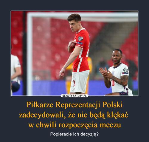 Piłkarze Reprezentacji Polski zadecydowali, że nie będą klękać  w chwili rozpoczęcia meczu