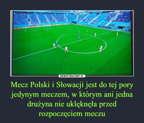 Mecz Polski i Słowacji jest do tej pory jedynym meczem, w którym ani jedna drużyna nie uklęknęła przed rozpoczęciem meczu