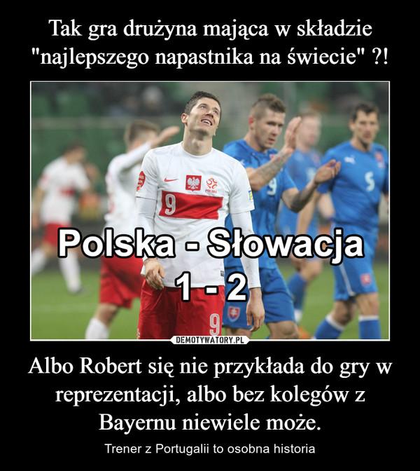 Albo Robert się nie przykłada do gry w reprezentacji, albo bez kolegów z Bayernu niewiele może. – Trener z Portugalii to osobna historia