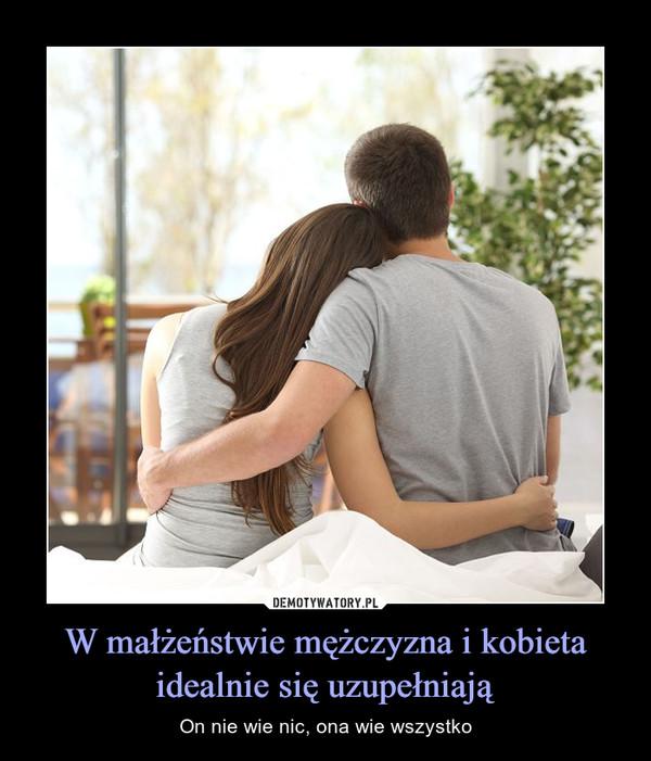 W małżeństwie mężczyzna i kobieta idealnie się uzupełniają – On nie wie nic, ona wie wszystko