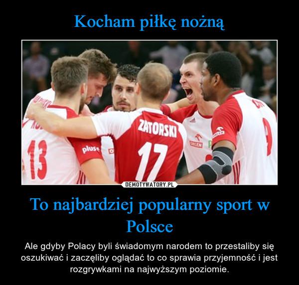 To najbardziej popularny sport w Polsce – Ale gdyby Polacy byli świadomym narodem to przestaliby się oszukiwać i zaczęliby oglądać to co sprawia przyjemność i jest rozgrywkami na najwyższym poziomie.
