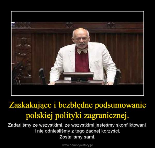 Zaskakujące i bezbłędne podsumowanie polskiej polityki zagranicznej. – Zadarliśmy ze wszystkimi, ze wszystkimi jesteśmy skonfliktowani i nie odnieśliśmy z tego żadnej korzyści.Zostaliśmy sami.