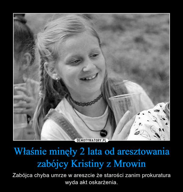 Właśnie minęły 2 lata od aresztowania zabójcy Kristiny z Mrowin – Zabójca chyba umrze w areszcie że starości zanim prokuratura wyda akt oskarżenia.