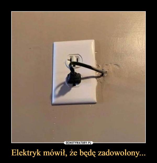 Elektryk mówił, że będę zadowolony... –