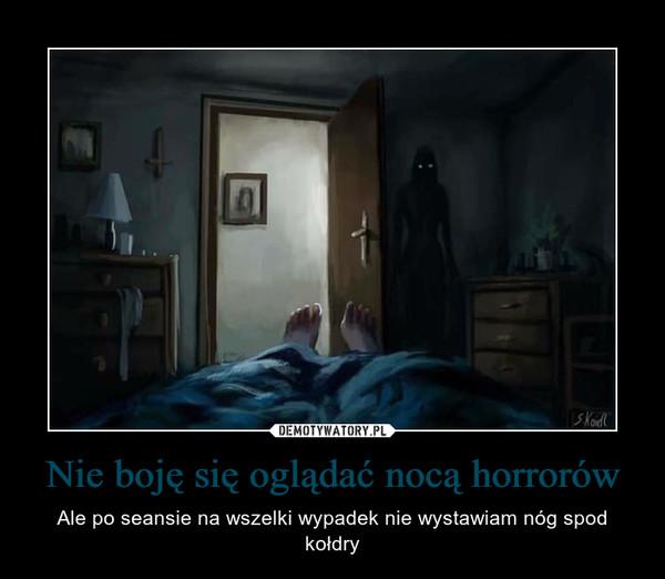 Nie boję się oglądać nocą horrorów – Ale po seansie na wszelki wypadek nie wystawiam nóg spod kołdry