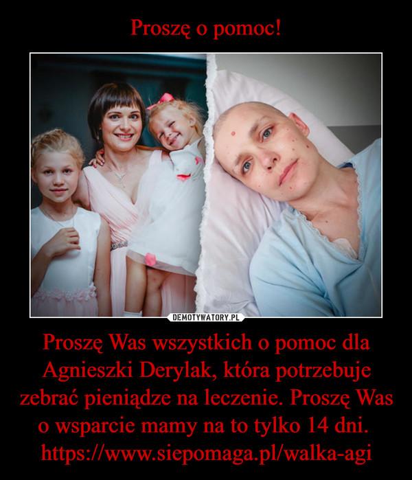 Proszę Was wszystkich o pomoc dla Agnieszki Derylak, która potrzebuje zebrać pieniądze na leczenie. Proszę Was o wsparcie mamy na to tylko 14 dni.  https://www.siepomaga.pl/walka-agi –