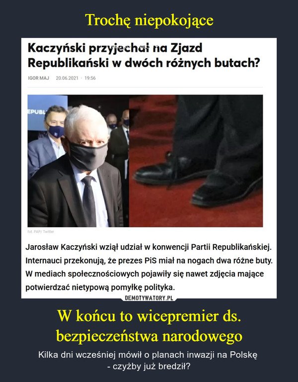 W końcu to wicepremier ds. bezpieczeństwa narodowego – Kilka dni wcześniej mówił o planach inwazji na Polskę - czyżby już bredził? Kaczyński przyjechał na Zjazd Republikański w dwóch różnych butach? Jarosław Kaczyński wziął udział w konwencji Partii Republikańskiej. Internauci przekonują, że prezes PiS miał na nogach dwa różne buty. W mediach społecznościowych pojawiły się nawet zdjęcia mające potwierdzać nietypową pomyłkę polityka.