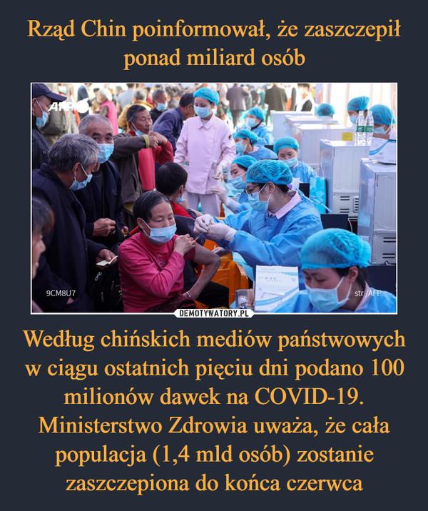 Według chińskich mediów państwowych w ciągu ostatnich pięciu dni podano 100 milionów dawek na COVID-19. Ministerstwo Zdrowia uważa, że cała populacja (1,4 mld osób) zostanie zaszczepiona do końca czerwca –