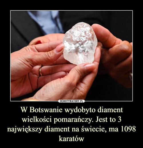 W Botswanie wydobyto diament wielkości pomarańczy. Jest to 3 największy diament na świecie, ma 1098 karatów