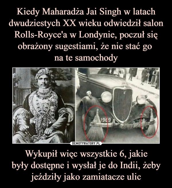 Wykupił więc wszystkie 6, jakiebyły dostępne i wysłał je do Indii, żeby jeździły jako zamiatacze ulic –