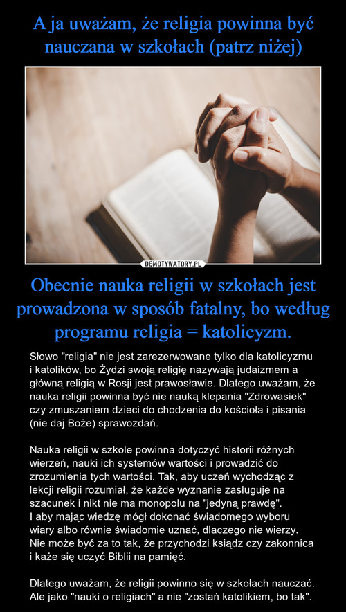 A ja uważam, że religia powinna być nauczana w szkołach (patrz niżej) Obecnie nauka religii w szkołach jest prowadzona w sposób fatalny, bo według programu religia = katolicyzm.