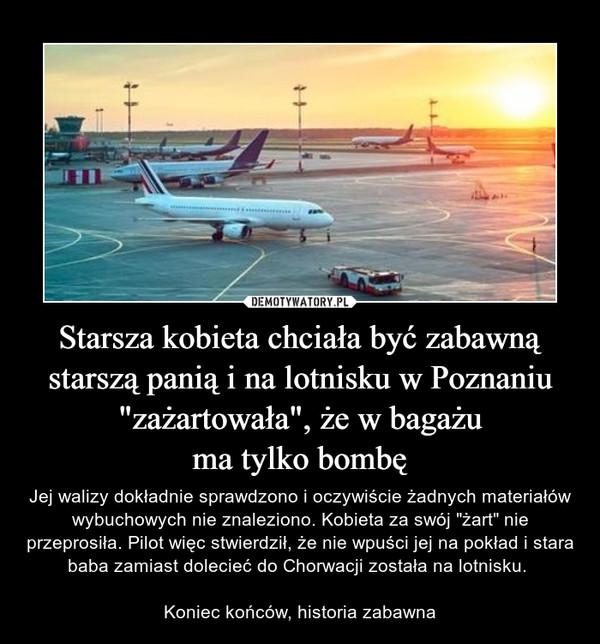 """Starsza kobieta chciała być zabawną starszą panią i na lotnisku w Poznaniu """"zażartowała"""", że w bagażuma tylko bombę – Jej walizy dokładnie sprawdzono i oczywiście żadnych materiałów wybuchowych nie znaleziono. Kobieta za swój """"żart"""" nie przeprosiła. Pilot więc stwierdził, że nie wpuści jej na pokład i stara baba zamiast dolecieć do Chorwacji została na lotnisku. Koniec końców, historia zabawna"""