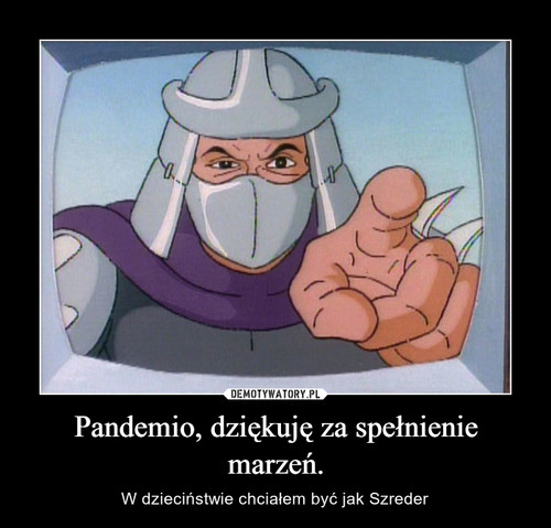Pandemio, dziękuję za spełnienie marzeń.