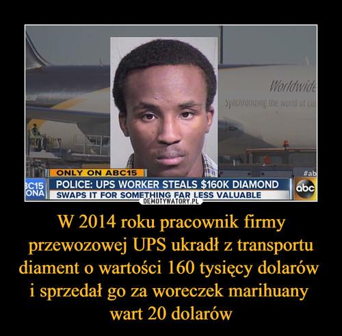 W 2014 roku pracownik firmy przewozowej UPS ukradł z transportu diament o wartości 160 tysięcy dolarów  i sprzedał go za woreczek marihuany  wart 20 dolarów