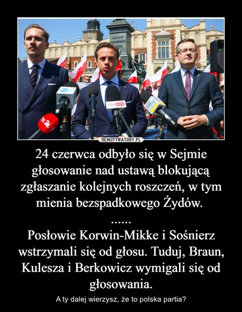 24 czerwca odbyło się w Sejmie głosowanie nad ustawą blokującą zgłaszanie kolejnych roszczeń, w tym mienia bezspadkowego Żydów.  ...... Posłowie Korwin-Mikke i Sośnierz wstrzymali się od głosu. Tuduj, Braun, Kulesza i Berkowicz wymigali się od głosowania.