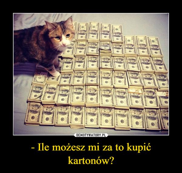 - Ile możesz mi za to kupić kartonów? –