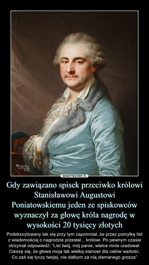 Gdy zawiązano spisek przeciwko królowi Stanisławowi Augustowi Poniatowskiemu jeden ze spiskowców wyznaczył za głowę króla nagrodę w wysokości 20 tysięcy złotych